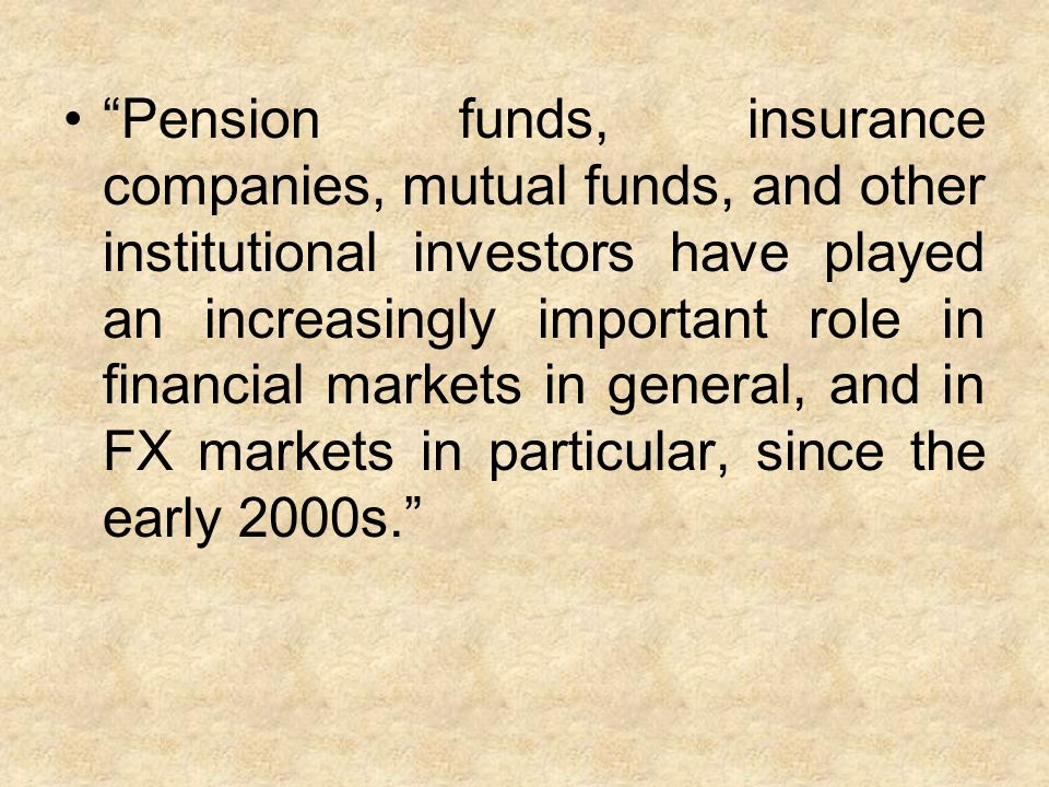 Pension funds, insurance companies, mutual funds, and other institutional investors have played an increasingly important role in financial markets in general, and in FX markets in particular, since the early 2000s.