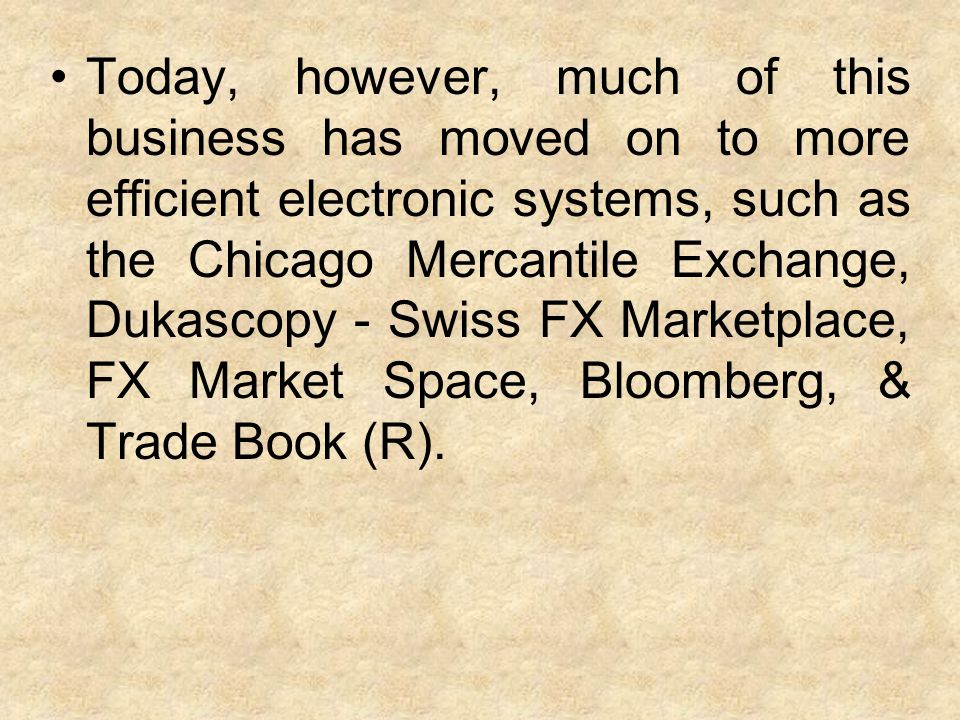Today, however, much of this business has moved on to more efficient electronic systems, such as the Chicago Mercantile Exchange, Dukascopy - Swiss FX Marketplace, FX Market Space, Bloomberg, & Trade Book (R).