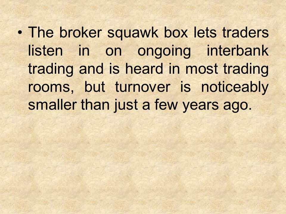 The broker squawk box lets traders listen in on ongoing interbank trading and is heard in most trading rooms, but turnover is noticeably smaller than just a few years ago.