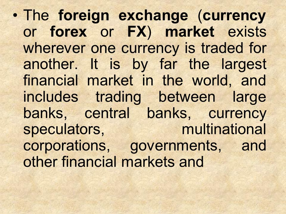 The foreign exchange (currency or forex or FX) market exists wherever one currency is traded for another.