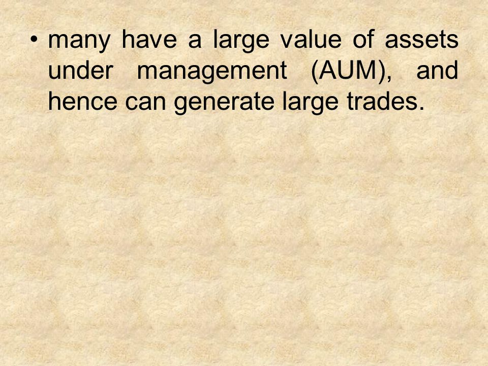 many have a large value of assets under management (AUM), and hence can generate large trades.