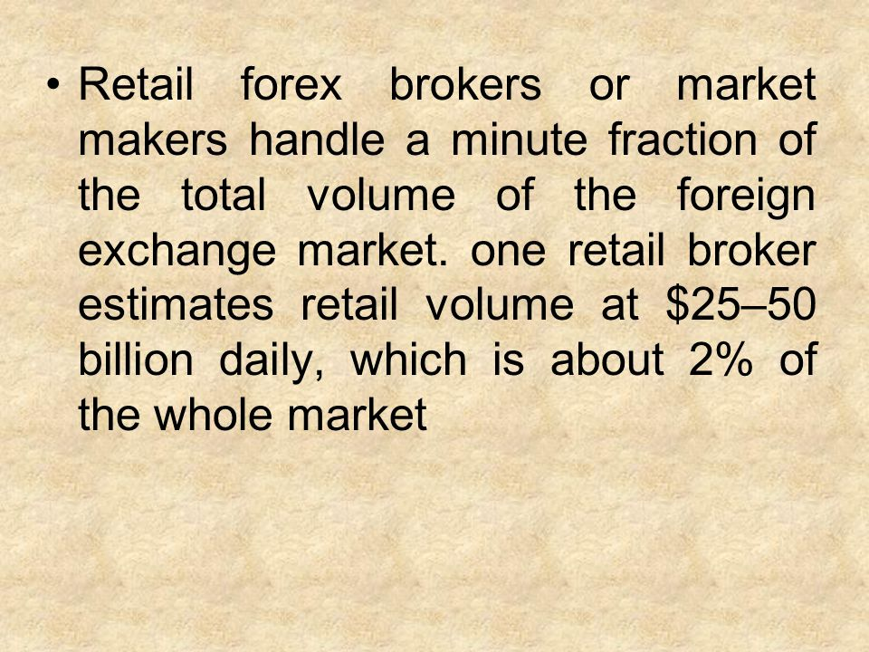 Retail forex brokers or market makers handle a minute fraction of the total volume of the foreign exchange market.