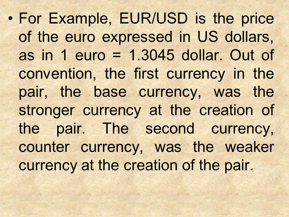 For Example, EUR/USD is the price of the euro expressed in US dollars, as in 1 euro = 1.3045 dollar.