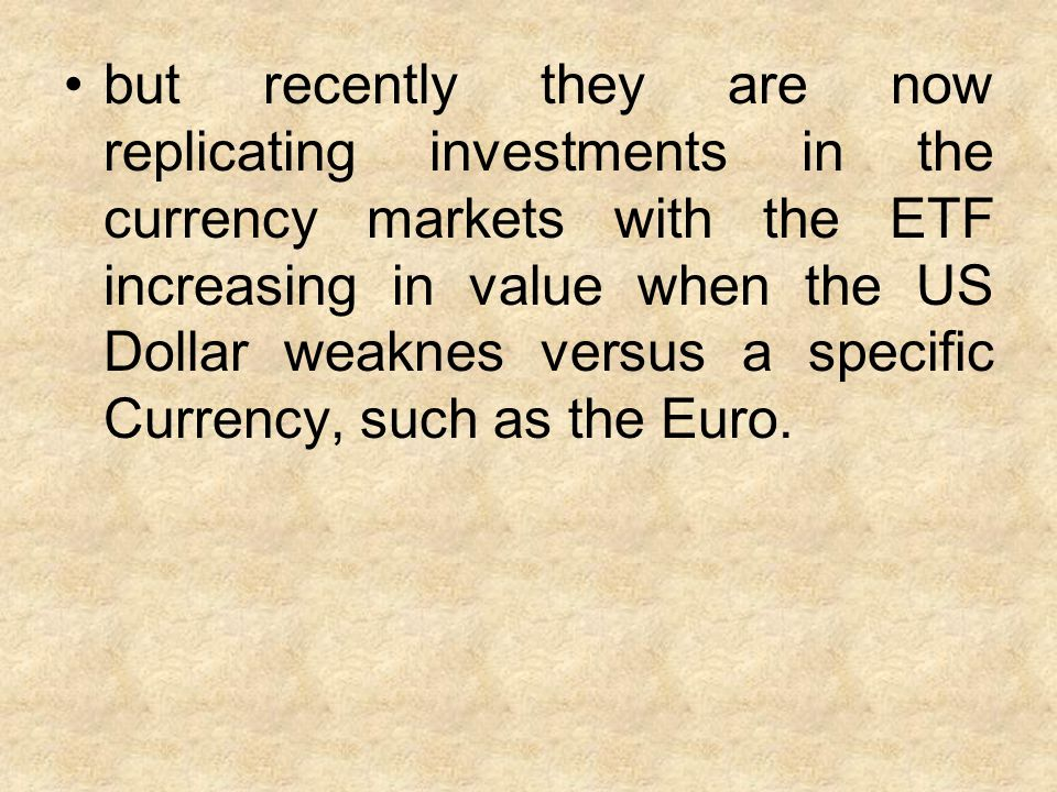 but recently they are now replicating investments in the currency markets with the ETF increasing in value when the US Dollar weaknes versus a specific Currency, such as the Euro.