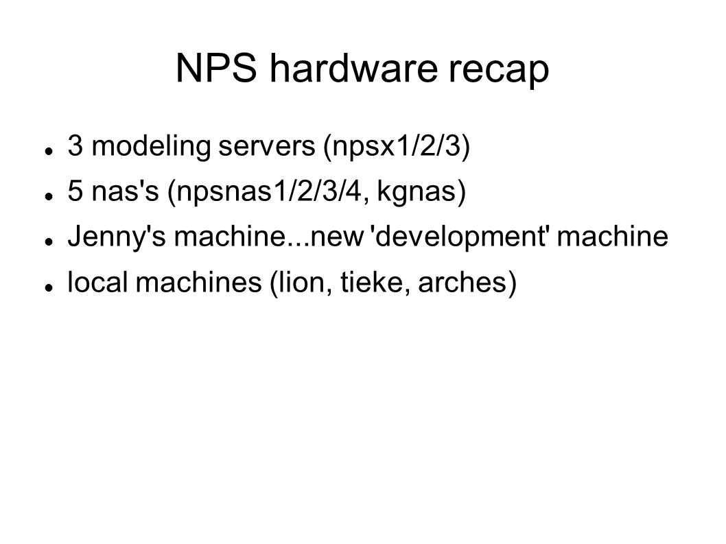 NPS hardware recap 3 modeling servers (npsx1/2/3) 5 nas s (npsnas1/2/3/4, kgnas) Jenny s machine...new development machine local machines (lion, tieke, arches)