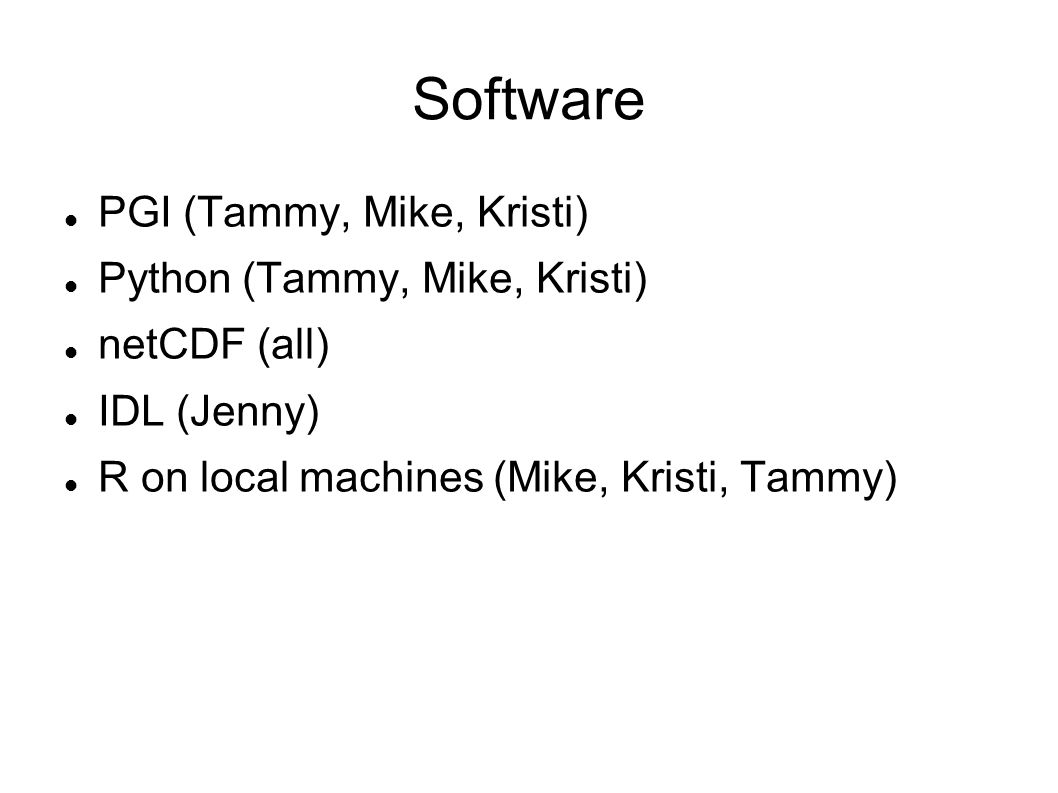 Software PGI (Tammy, Mike, Kristi) Python (Tammy, Mike, Kristi) netCDF (all) IDL (Jenny) R on local machines (Mike, Kristi, Tammy)