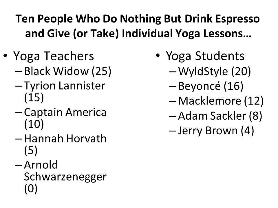 Ten People Who Do Nothing But Drink Espresso and Give (or Take) Individual Yoga Lessons… Yoga Teachers – Black Widow (25) – Tyrion Lannister (15) – Ca