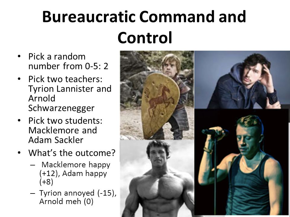 Bureaucratic Command and Control Pick a random number from 0-5: 2 Pick two teachers: Tyrion Lannister and Arnold Schwarzenegger Pick two students: Mac
