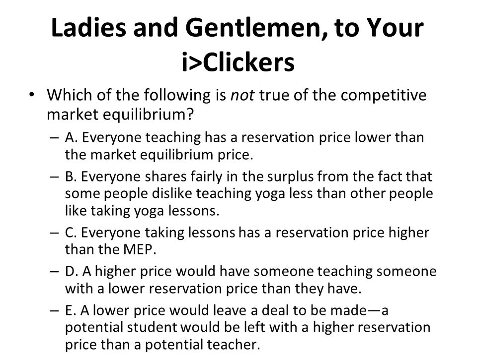 Ladies and Gentlemen, to Your i>Clickers Which of the following is not true of the competitive market equilibrium? – A. Everyone teaching has a reserv