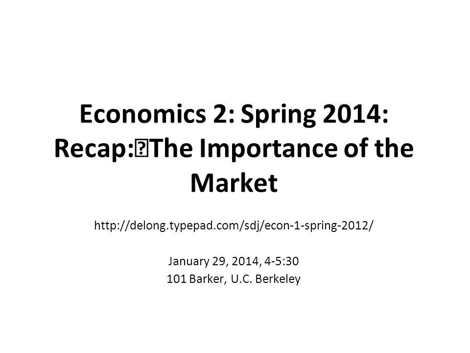 Economics 2: Spring 2014: Recap:The Importance of the Market http://delong.typepad.com/sdj/econ-1-spring-2012/ January 29, 2014, 4-5:30 101 Barker, U.
