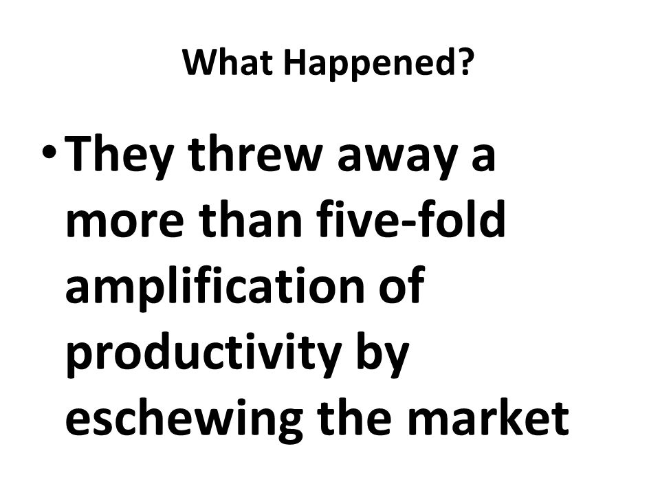 What Happened? They threw away a more than five-fold amplification of productivity by eschewing the market