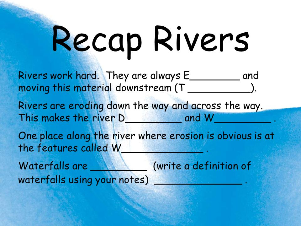 Recap Rivers Rivers work hard. They are always E________ and moving this material downstream (T __________). Rivers are eroding down the way and acros