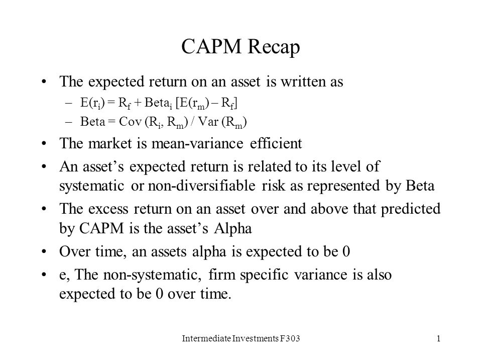 Intermediate Investments F3031 CAPM Recap The expected return on an asset is written as –E(r i ) = R f + Beta i [E(r m ) – R f ] –Beta = Cov (R i, R m ) / Var (R m ) The market is mean-variance efficient An asset's expected return is related to its level of systematic or non-diversifiable risk as represented by Beta The excess return on an asset over and above that predicted by CAPM is the asset's Alpha Over time, an assets alpha is expected to be 0 e, The non-systematic, firm specific variance is also expected to be 0 over time.
