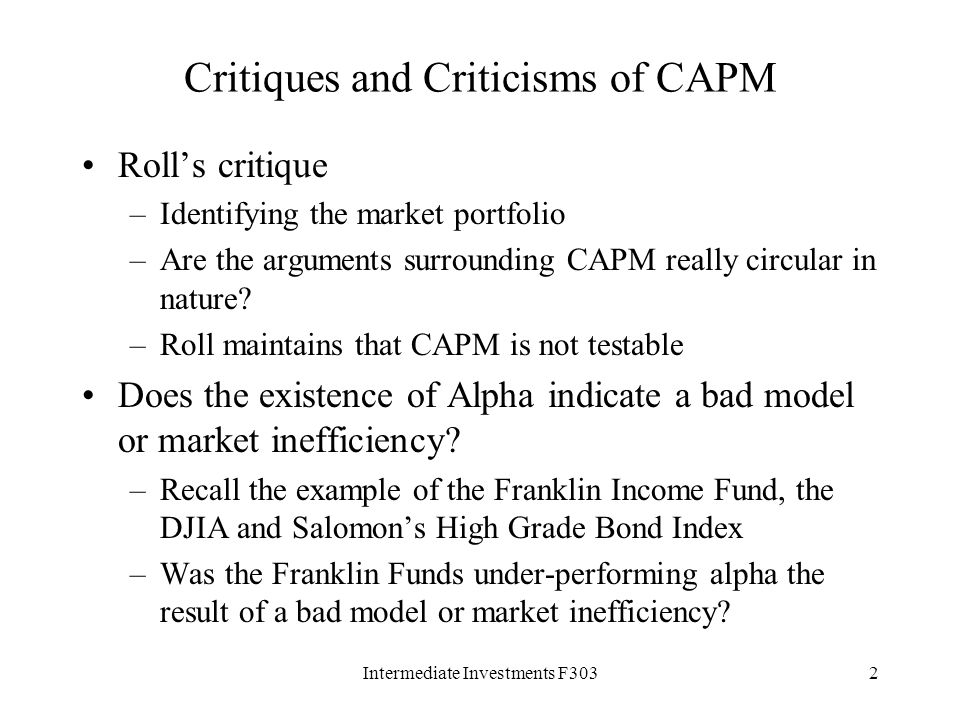 Intermediate Investments F3032 Critiques and Criticisms of CAPM Roll's critique –Identifying the market portfolio –Are the arguments surrounding CAPM really circular in nature.