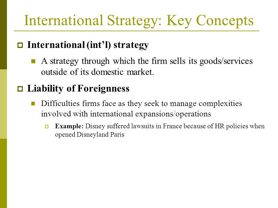 International Strategy: Key Concepts  International (int'l) strategy A strategy through which the firm sells its goods/services outside of its domestic market.