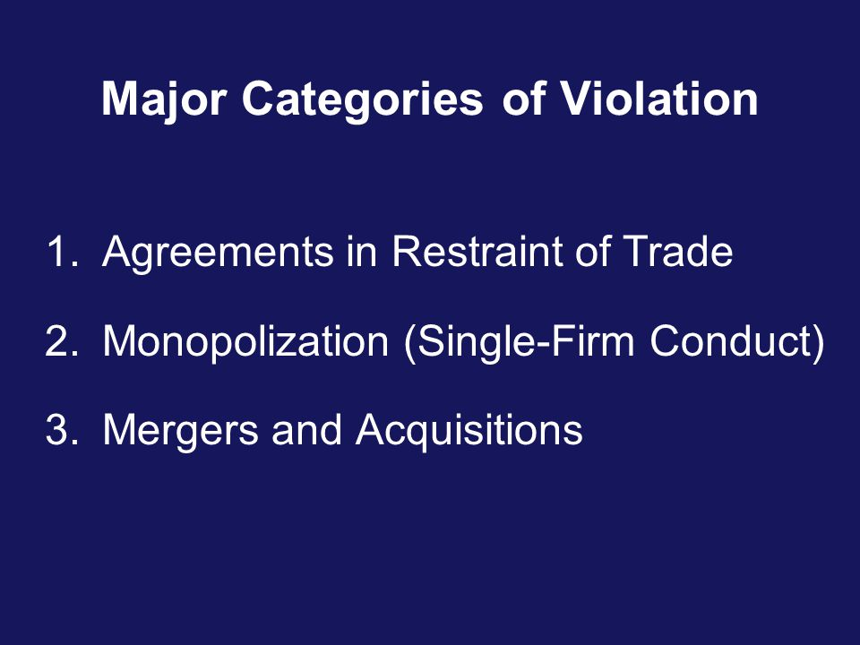 Major Categories of Violation 1.Agreements in Restraint of Trade 2.Monopolization (Single-Firm Conduct) 3.Mergers and Acquisitions