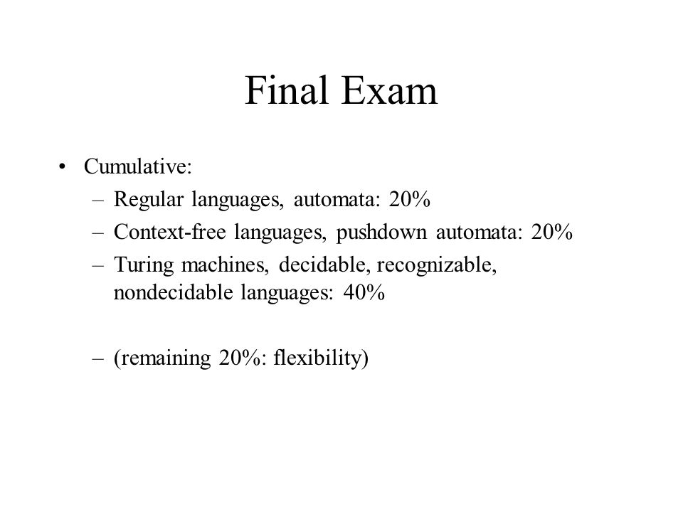 Final Exam Cumulative: –Regular languages, automata: 20% –Context-free languages, pushdown automata: 20% –Turing machines, decidable, recognizable, nondecidable languages: 40% –(remaining 20%: flexibility)