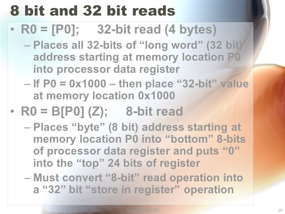"Blackfin BF533 I/O19 8 bit and 32 bit reads R0 = [P0]; 32-bit read (4 bytes) –Places all 32-bits of ""long word"" (32 bit) address starting at memory lo"