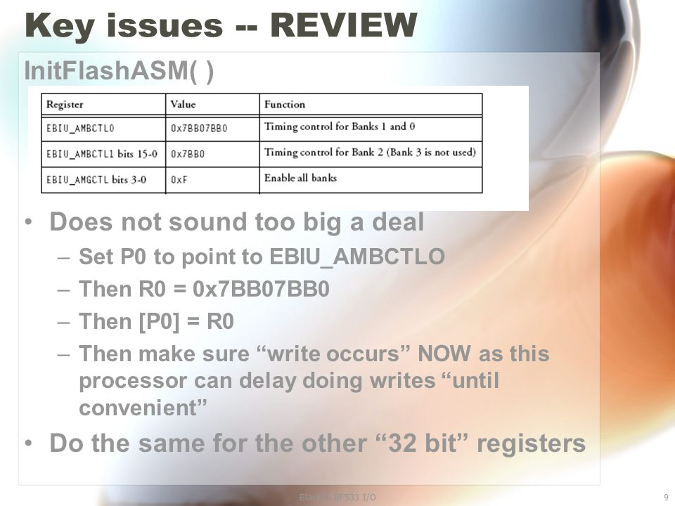 Blackfin BF533 I/O9 Key issues -- REVIEW InitFlashASM( ) Does not sound too big a deal –Set P0 to point to EBIU_AMBCTLO –Then R0 = 0x7BB07BB0 –Then [P0] = R0 –Then make sure write occurs NOW as this processor can delay doing writes until convenient Do the same for the other 32 bit registers