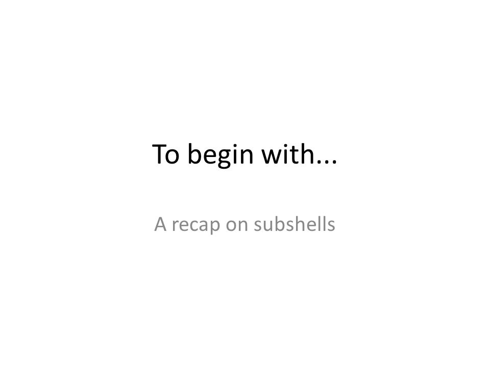 To begin with... A recap on subshells