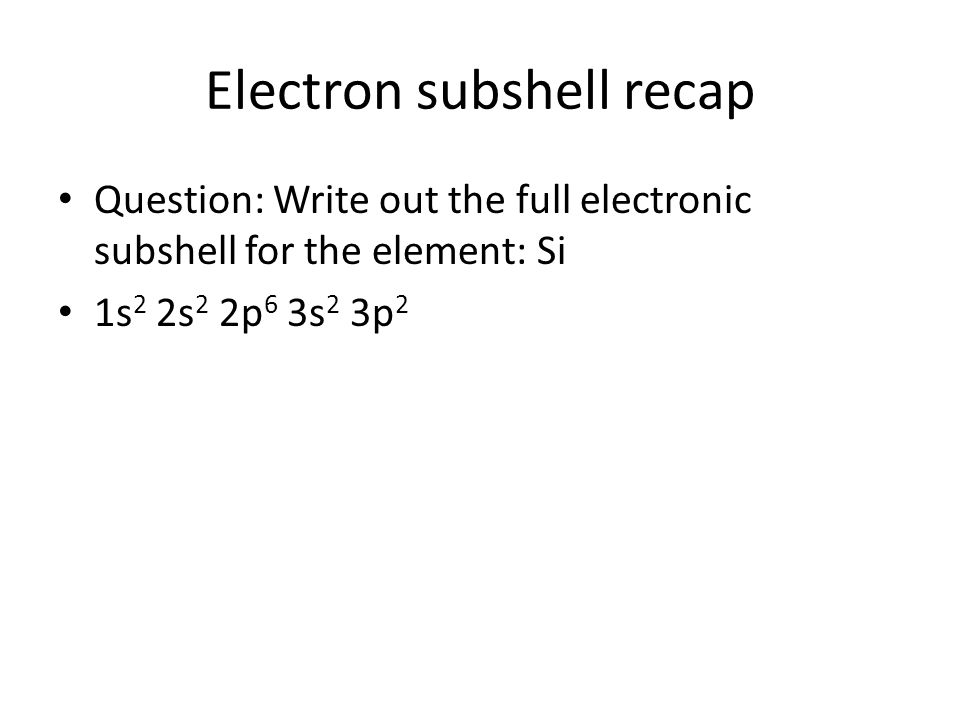 Electron subshell recap Question: Write out the full electronic subshell for the element: Si 1s2 2s2 2p6 3s2 3p2 1s 2 2s 2 2p 6 Si [Ne] 3s 2 3p 2
