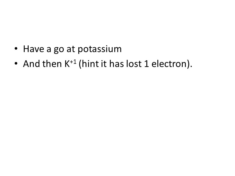Have a go at potassium And then K +1 (hint it has lost 1 electron).