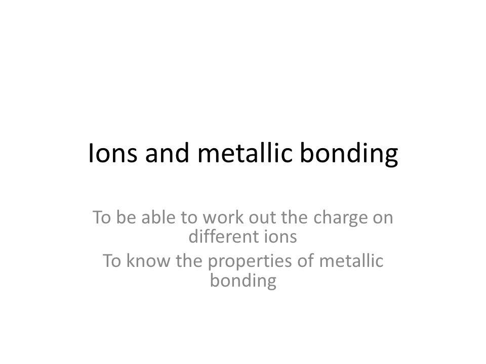 Ions and metallic bonding To be able to work out the charge on different ions To know the properties of metallic bonding