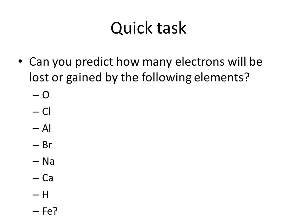 Quick task Can you predict how many electrons will be lost or gained by the following elements.