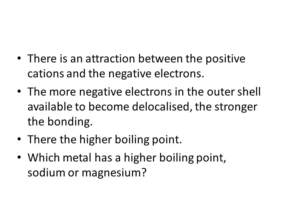 There is an attraction between the positive cations and the negative electrons.