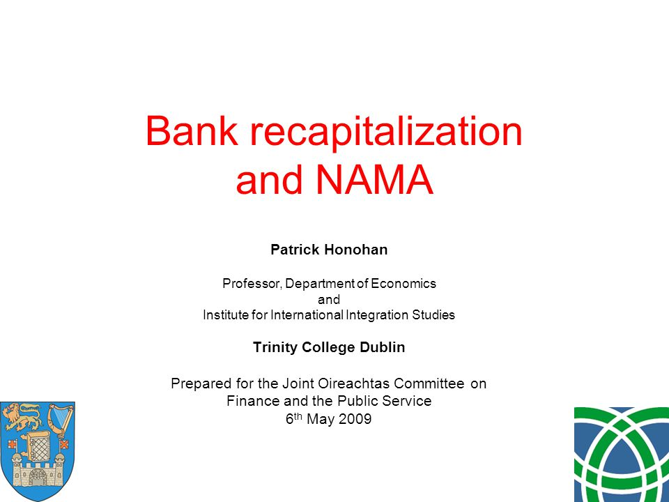 Bank recapitalization and NAMA Patrick Honohan Professor, Department of Economics and Institute for International Integration Studies Trinity College Dublin Prepared for the Joint Oireachtas Committee on Finance and the Public Service 6 th May 2009