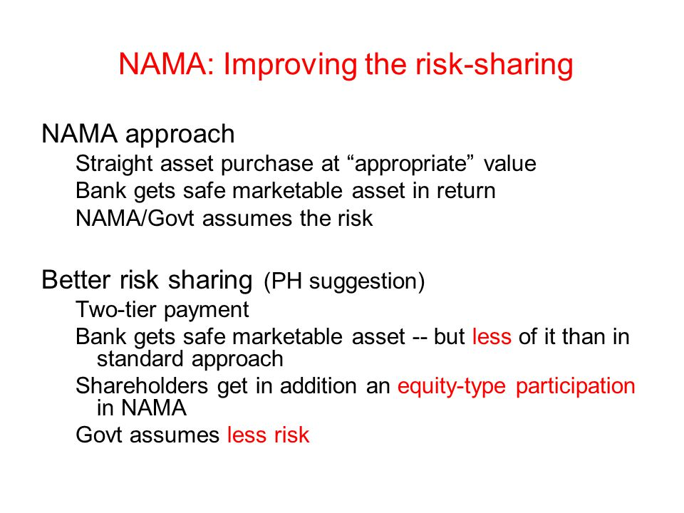 NAMA: Improving the risk-sharing NAMA approach Straight asset purchase at appropriate value Bank gets safe marketable asset in return NAMA/Govt assumes the risk Better risk sharing (PH suggestion) Two-tier payment Bank gets safe marketable asset -- but less of it than in standard approach Shareholders get in addition an equity-type participation in NAMA Govt assumes less risk