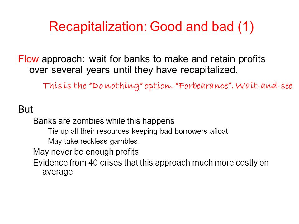 Recapitalization: Good and bad (1) Flow approach: wait for banks to make and retain profits over several years until they have recapitalized. But Bank