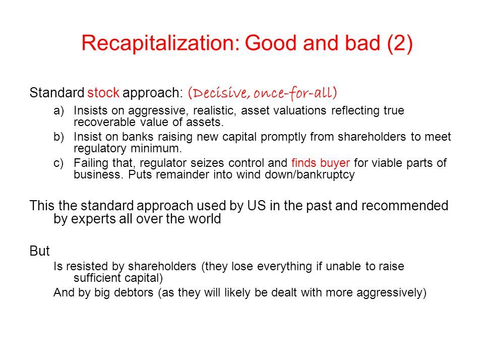 Recapitalization: Good and bad (2) Standard stock approach: (Decisive, once-for-all) a)Insists on aggressive, realistic, asset valuations reflecting true recoverable value of assets.