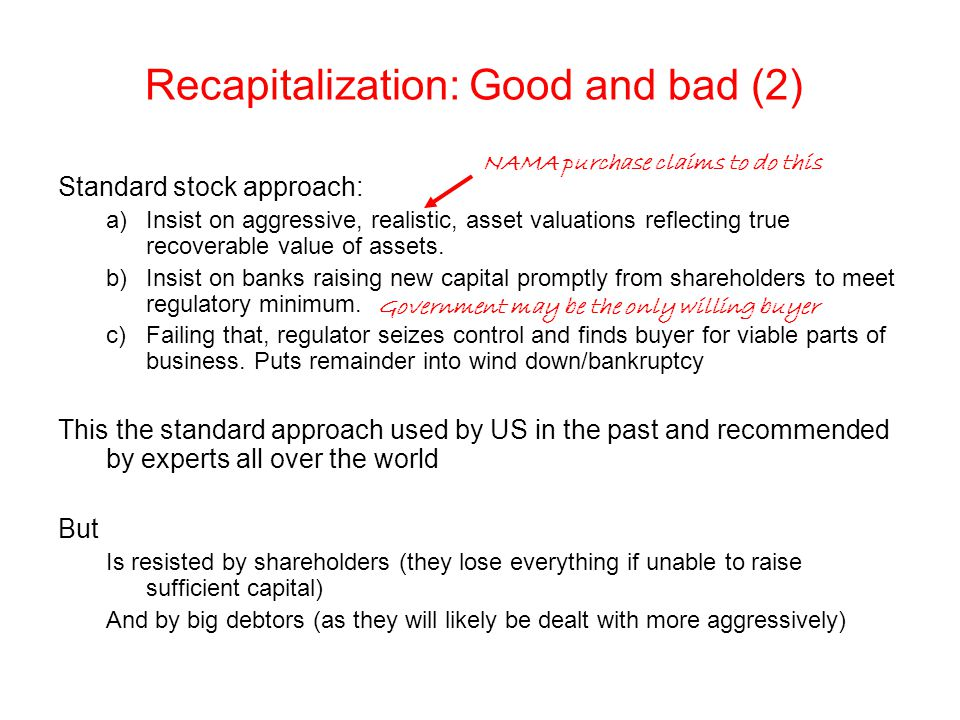 Recapitalization: Good and bad (2) Standard stock approach: a)Insist on aggressive, realistic, asset valuations reflecting true recoverable value of assets.