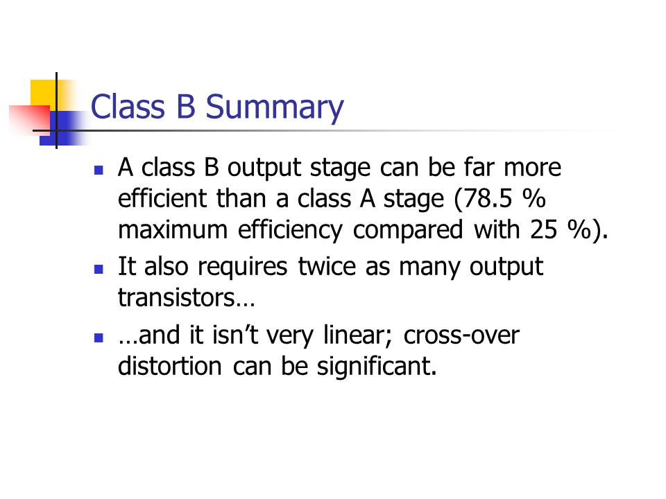 Class B Summary A class B output stage can be far more efficient than a class A stage (78.5 % maximum efficiency compared with 25 %).