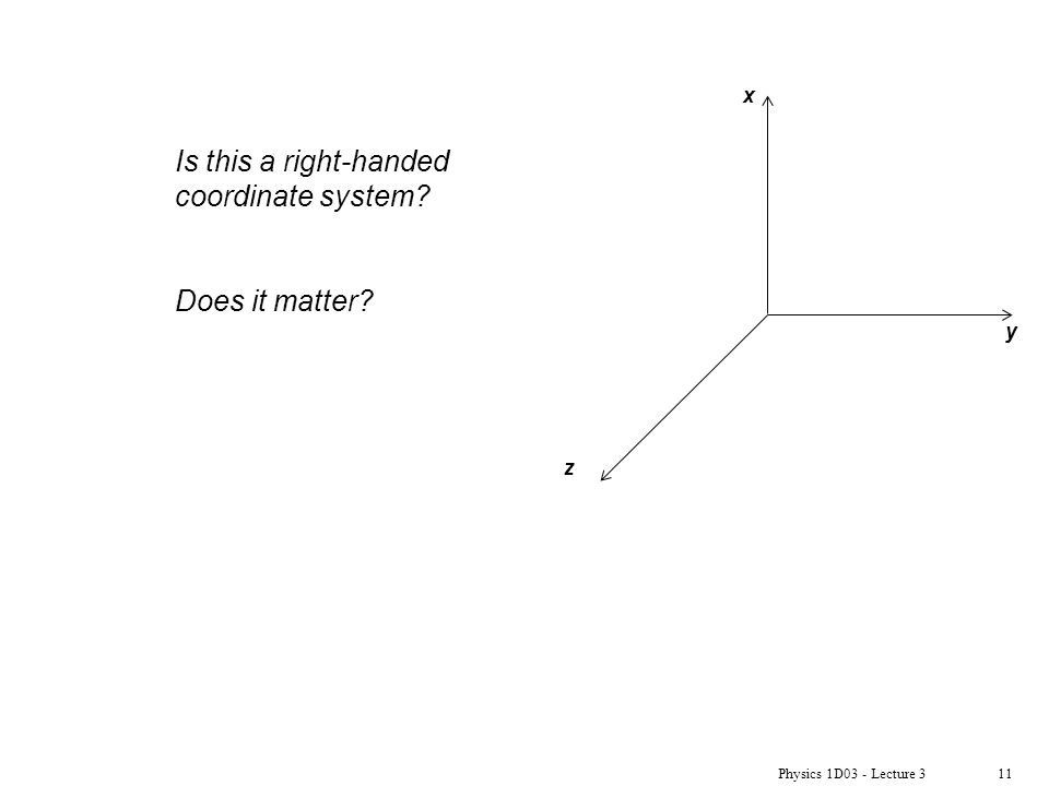 Physics 1D03 - Lecture 311 x y z Is this a right-handed coordinate system? Does it matter?