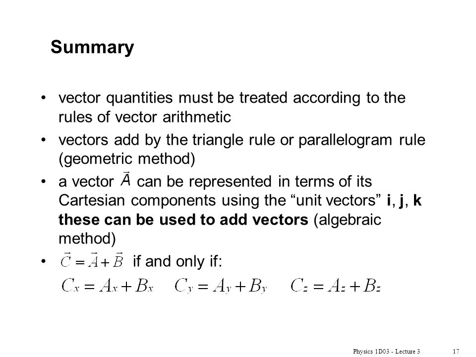 Physics 1D03 - Lecture 317 Summary vector quantities must be treated according to the rules of vector arithmetic vectors add by the triangle rule or parallelogram rule (geometric method) a vector can be represented in terms of its Cartesian components using the unit vectors i, j, k these can be used to add vectors (algebraic method) if and only if: