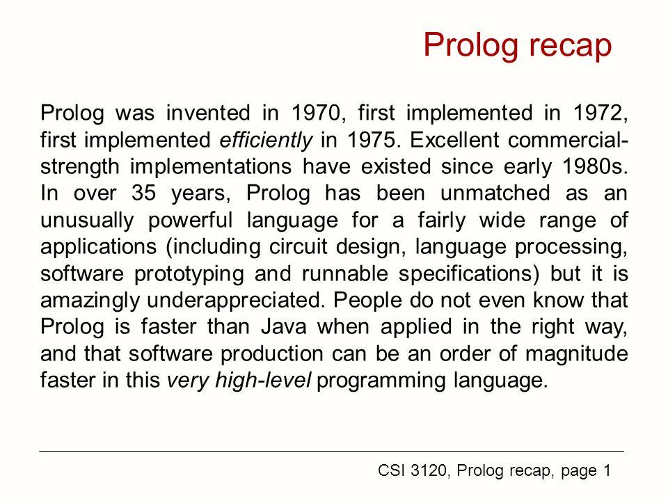 CSI 3120, Prolog recap, page 1 Prolog recap Prolog was invented in 1970, first implemented in 1972, first implemented efficiently in 1975.