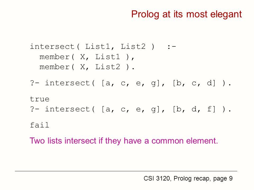 CSI 3120, Prolog recap, page 9 Prolog at its most elegant intersect( List1, List2 ) :- member( X, List1 ), member( X, List2 ).
