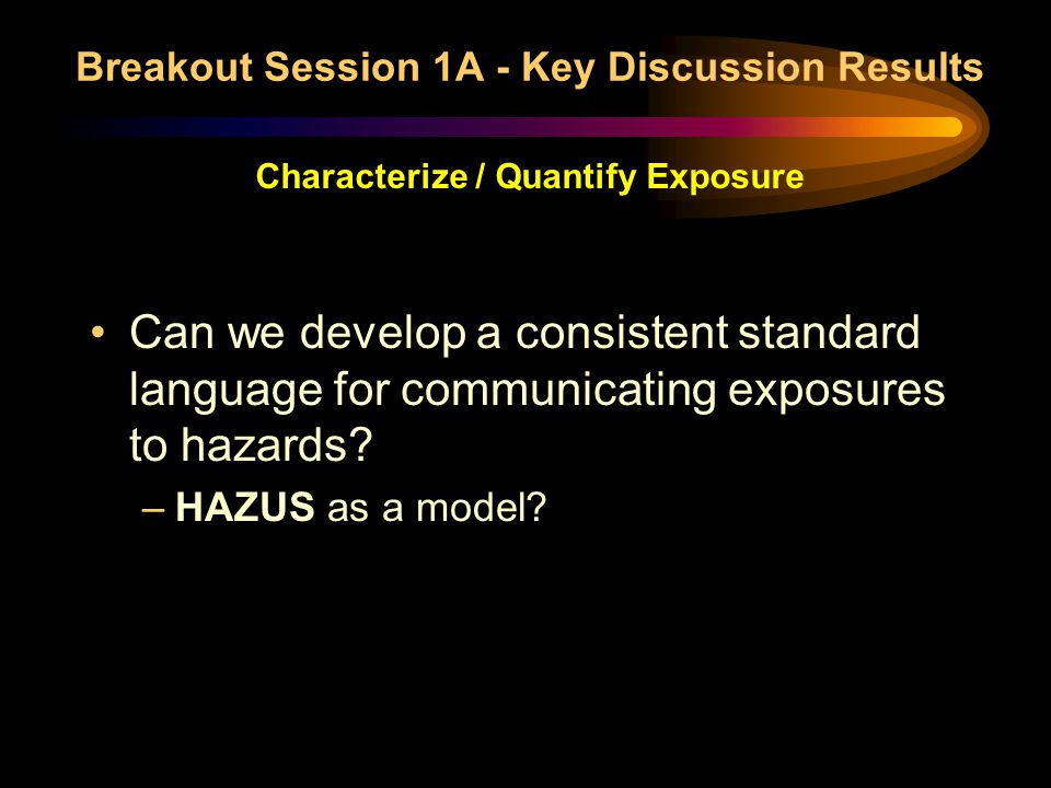 Breakout Session 1A - Key Discussion Results Characterize / Quantify Exposure Can we develop a consistent standard language for communicating exposure