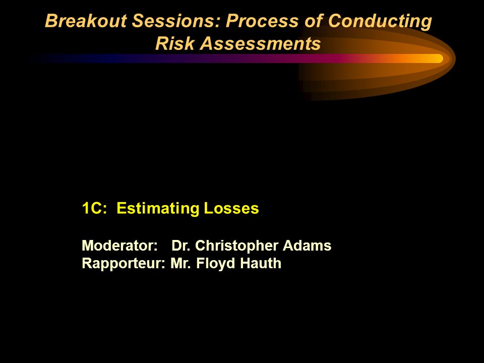 Breakout Sessions: Process of Conducting Risk Assessments 1C: Estimating Losses Moderator: Dr. Christopher Adams Rapporteur: Mr. Floyd Hauth