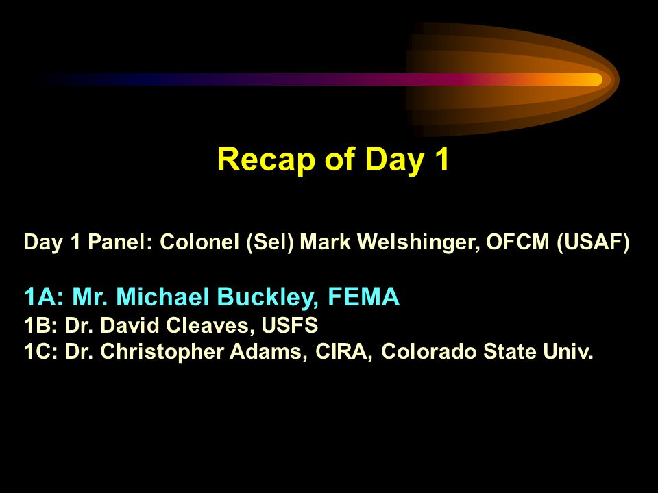 Recap of Day 1 Day 1 Panel: Colonel (Sel) Mark Welshinger, OFCM (USAF) 1A: Mr. Michael Buckley, FEMA 1B: Dr. David Cleaves, USFS 1C: Dr. Christopher A
