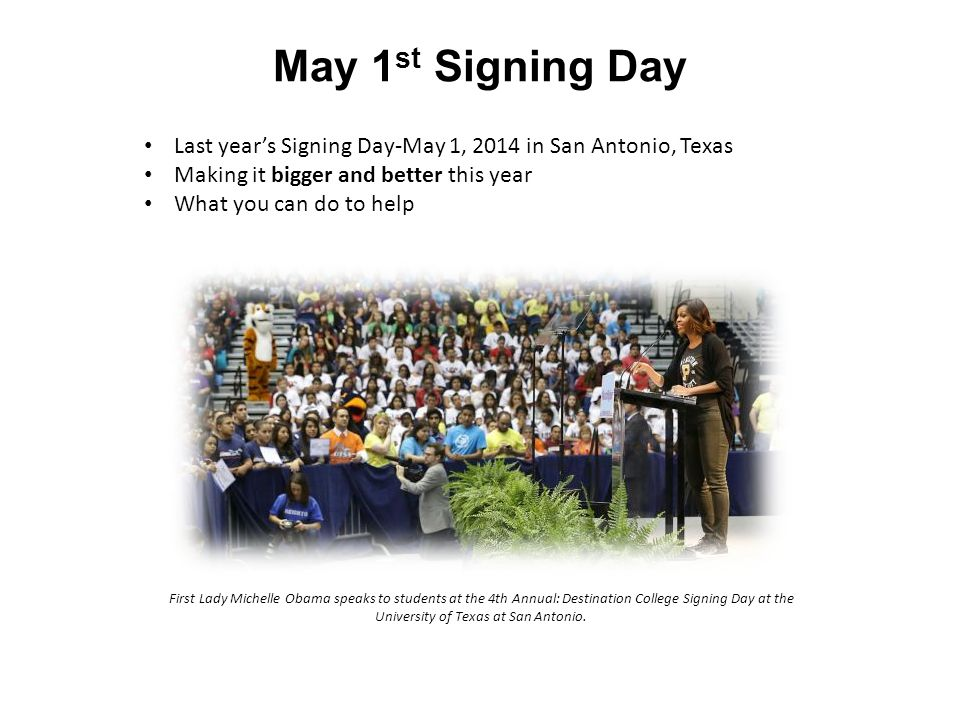 May 1 st Signing Day Last year's Signing Day-May 1, 2014 in San Antonio, Texas Making it bigger and better this year What you can do to help First Lady Michelle Obama speaks to students at the 4th Annual: Destination College Signing Day at the University of Texas at San Antonio.