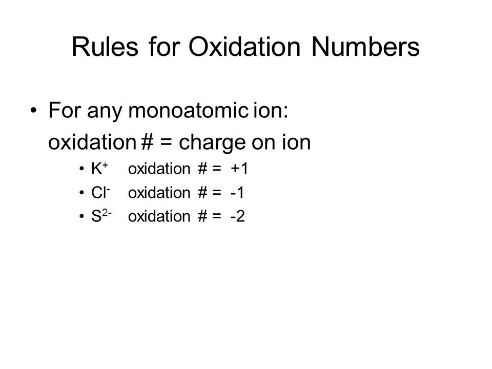 Rules for Oxidation Numbers For any monoatomic ion: oxidation # = charge on ion K + oxidation # = +1 Cl - oxidation # = -1 S 2- oxidation # = -2