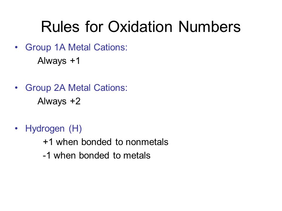 Rules for Oxidation Numbers Group 1A Metal Cations: Always +1 Group 2A Metal Cations: Always +2 Hydrogen (H) +1 when bonded to nonmetals -1 when bonded to metals