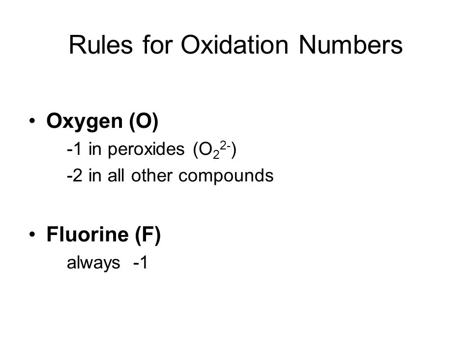 Rules for Oxidation Numbers Oxygen (O) -1 in peroxides (O 2 2- ) -2 in all other compounds Fluorine (F) always -1