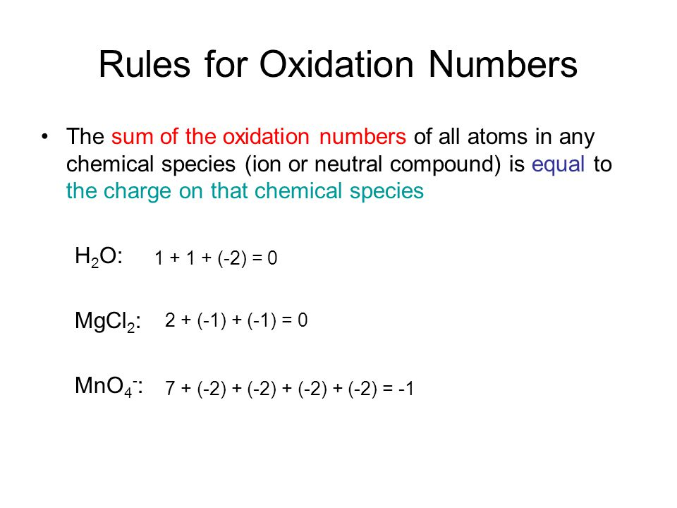 Rules for Oxidation Numbers The sum of the oxidation numbers of all atoms in any chemical species (ion or neutral compound) is equal to the charge on that chemical species H 2 O: MgCl 2 : MnO 4 - : 1 + 1 + (-2) = 0 2 + (-1) + (-1) = 0 7 + (-2) + (-2) + (-2) + (-2) = -1
