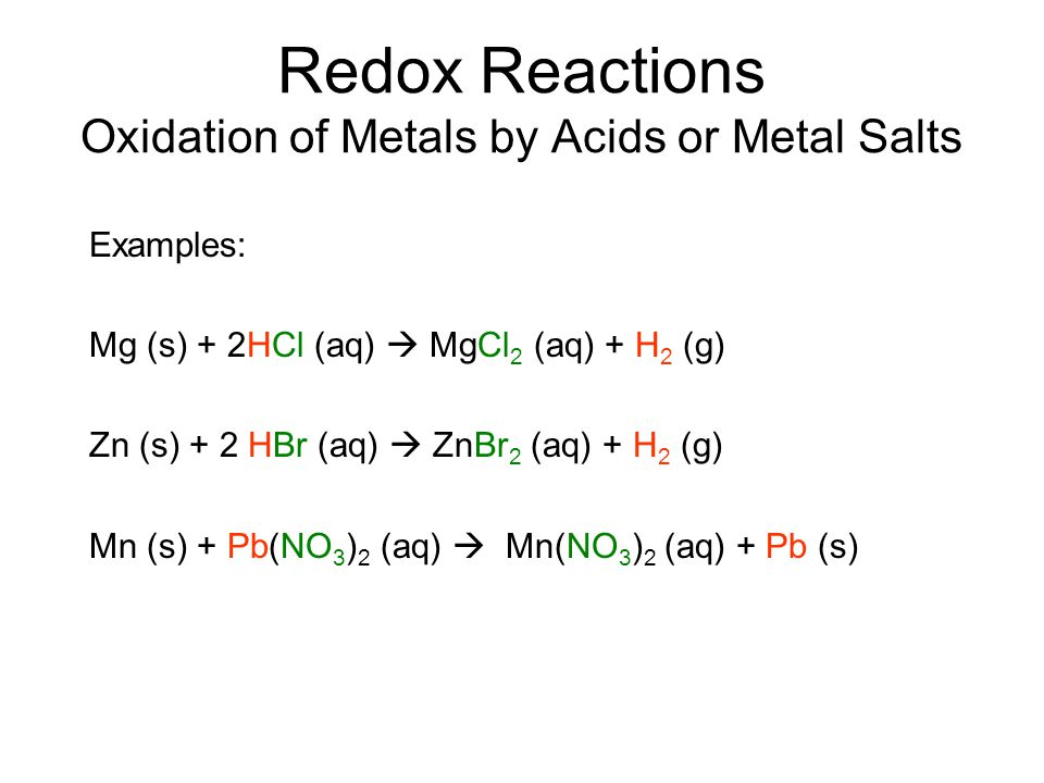 Redox Reactions Oxidation of Metals by Acids or Metal Salts Examples: Mg (s) + 2HCl (aq)  MgCl 2 (aq) + H 2 (g) Zn (s) + 2 HBr (aq)  ZnBr 2 (aq) + H 2 (g) Mn (s) + Pb(NO 3 ) 2 (aq)  Mn(NO 3 ) 2 (aq) + Pb (s)