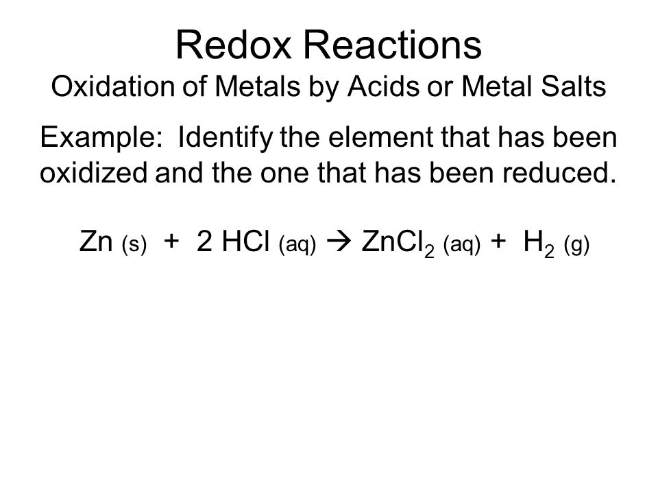 Redox Reactions Oxidation of Metals by Acids or Metal Salts Example: Identify the element that has been oxidized and the one that has been reduced.