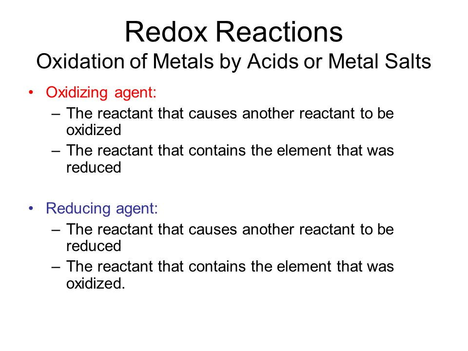 Redox Reactions Oxidation of Metals by Acids or Metal Salts Oxidizing agent: –The reactant that causes another reactant to be oxidized –The reactant that contains the element that was reduced Reducing agent: –The reactant that causes another reactant to be reduced –The reactant that contains the element that was oxidized.